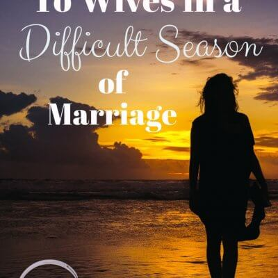 To Wives in a Difficult Season of Marriage…