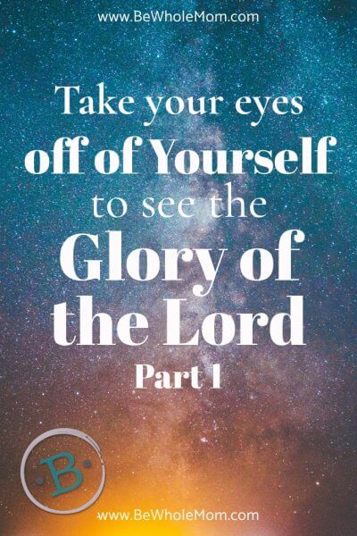 Take Your Eyes Off of Yourself to see the Glory of the Lord, Part 1