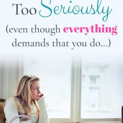 Don't Take Life Too Seriously, Even Though EVERYTHING Demands that You Do