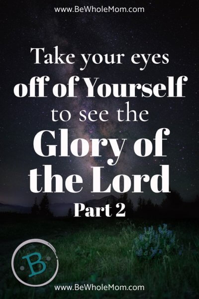 Take Your Eyes Off of Yourself to see the Glory of the Lord, Part 2